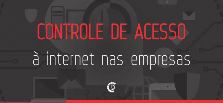 Como o controle de acesso à internet pode otimizar a segurança nas Empresas?