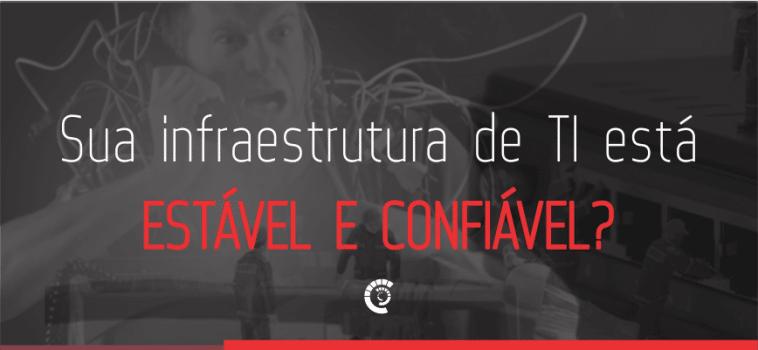 Sua infraestrutura de TI está estável e confiável?